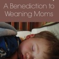 Babies Don't Keep: A Benediction to Weaning Moms - If you are sad about weaning from breastfeeding, this is for you!