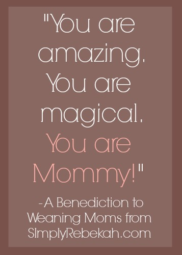 You are amazing. You are magical. You are Mommy! - A benediction to weaning moms