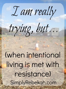 I am really trying, but… (when intentional living is met with resistance)