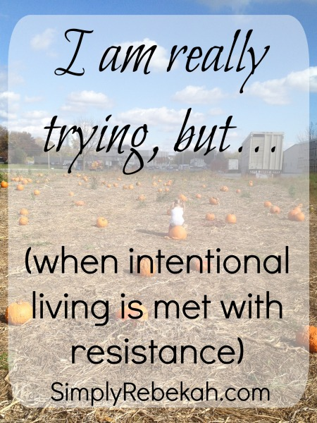 I am really trying but (when intentional living is met with resistance) - One mom's story of trying to make the most of the day, but struggling to embrace it.